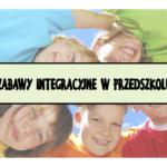 Zabawy integracyjne w przedszkolu - 25 inspiracji